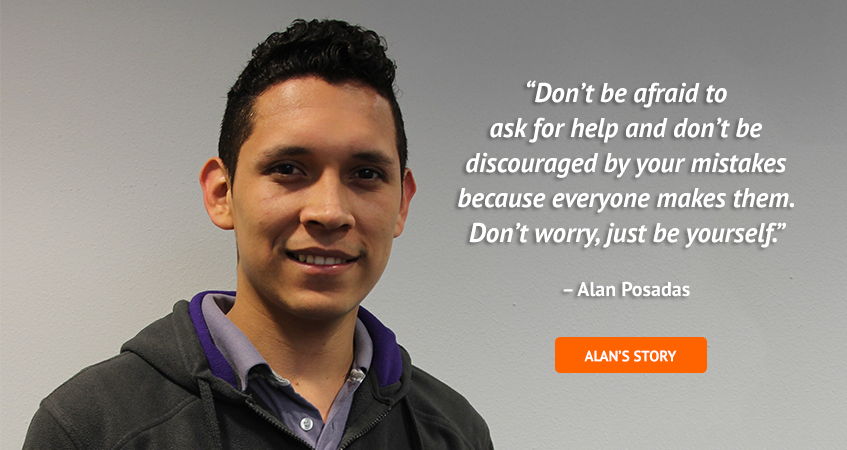 'Don't be afraid to ask for help and don't be discouraged by your mistakes because everyone makes them. Don't worry, just be yourself.' Alan Posadas. Read Alan's story.