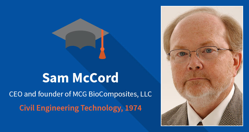 Sam McCord. CEO and founder of MCG BioComposites, LLC. Civil Engineering Technology, 1974. Read Sam's story.