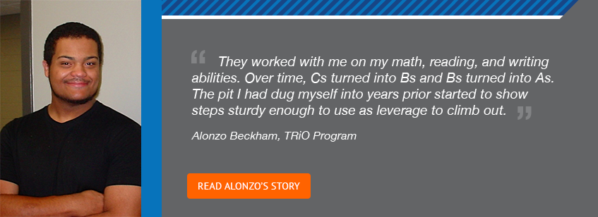 They worked with me on my math, reading, and writing abilities. Over time, Cs turned into Bs and Bs turned into As. The pit I had dug myself into years prior started to show steps study enough to use as leverage to climb out. –Alonzo Beckham, TRiO Program. Read Alonzo's story.